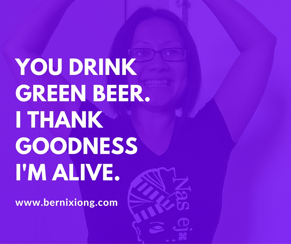 You drink green beer.i thank goodness i'm alive.